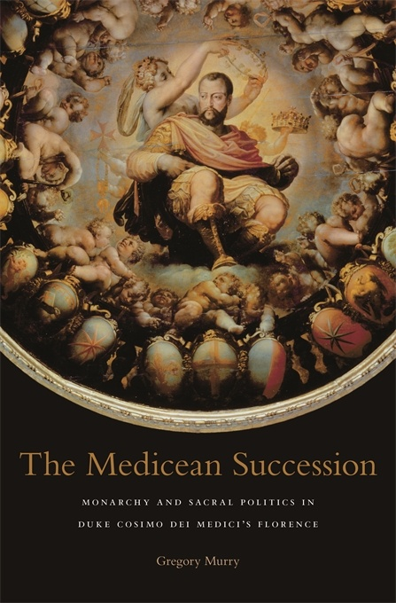 The Medicean Succession: Monarchy and Sacral Politics in Duke Cosimo dei Medici's Florence