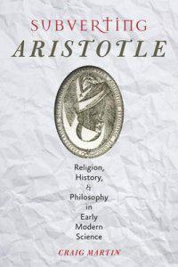 Subverting Aristotle: Religion, History, and Philosophy in Early Modern Science