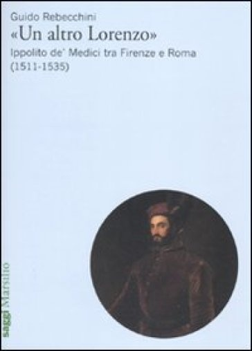 Un Altro Lorenzo: Ippolito de' Medici tra Firenze e Roma (1511-1535)