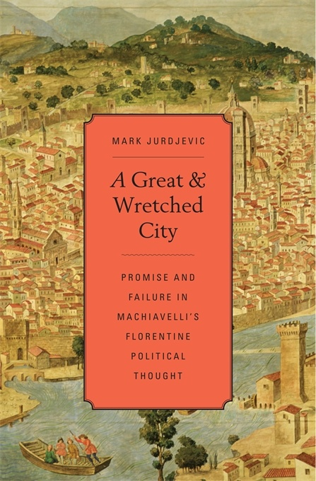 A Great and Wretched City.Promise and Failure in Machiavelli's Florentine Political Thought